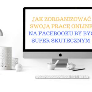 Jak zorganizować swoją pracę online i być skutecznym